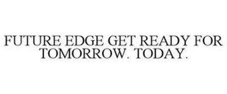 FUTURE EDGE GET READY FOR TOMORROW. TODAY.