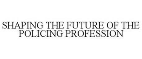 SHAPING THE FUTURE OF THE POLICING PROFESSION