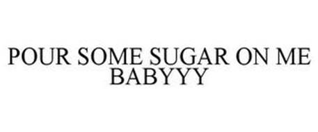 POUR SOME SUGAR ON ME BABYYY