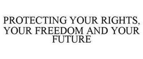 PROTECTING YOUR RIGHTS, YOUR FREEDOM AND YOUR FUTURE