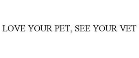 LOVE YOUR PET, SEE YOUR VET