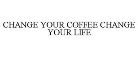 CHANGE YOUR COFFEE, CHANGE YOUR LIFE
