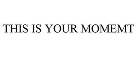 THIS IS YOUR MOMEMT