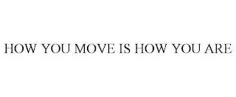 HOW YOU MOVE IS HOW YOU ARE