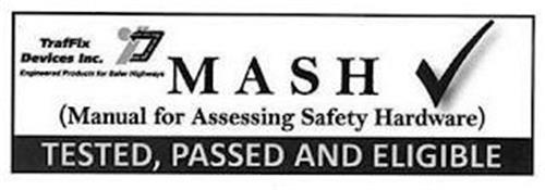 TRAFFIX DEVICES INC. TDI ENGINEERED PRODUCTS FOR SAFER HIGHWAYS MASH MANUAL FOR ASSESSING SAFETY HARDWARE TESTED, PASSED AND ELIGIBLE