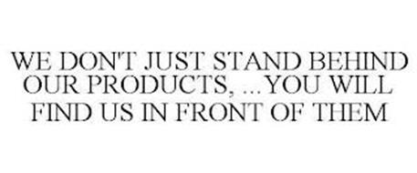 WE DON'T JUST STAND BEHIND OUR PRODUCTS...YOU WILL FIND US IN FRONT OF THEM