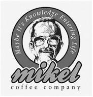 MIKEL COFFEE COMPANY MAYBE IT'S KNOWLEDGE ENTERING LIFE