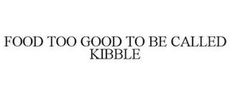FOOD TOO GOOD TO BE CALLED KIBBLE