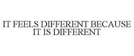 IT FEELS DIFFERENT BECAUSE IT IS DIFFERENT