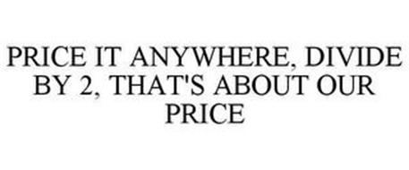 PRICE IT ANYWHERE, DIVIDE BY TWO, THAT'S ABOUT OUR PRICE