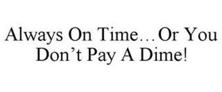 ALWAYS ON TIME...OR YOU DON'T PAY A DIME!