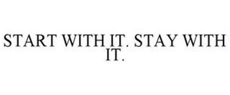 START WITH IT. STAY WITH IT.