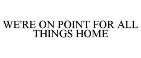 WE'RE ON POINT FOR ALL THINGS HOME