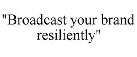 BROADCAST YOUR BRAND RESILIENTLY