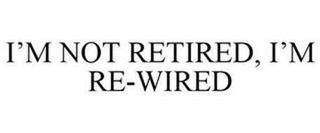 I'M NOT RETIRED, I'M RE-WIRED