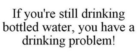 IF YOU'RE STILL DRINKING BOTTLED WATER, YOU HAVE A DRINKING PROBLEM!