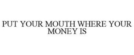 PUT YOUR MOUTH WHERE YOUR MONEY IS