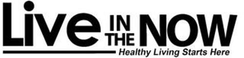 LIVE IN THE NOW HEALTHY LIVING STARTS HERE