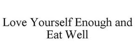 LOVE YOURSELF ENOUGH AND EAT WELL