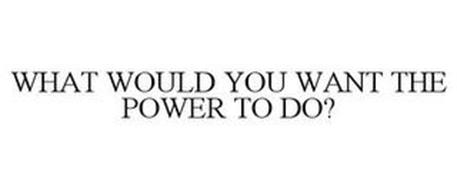 WHAT WOULD YOU WANT THE POWER TO DO?