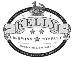 WE HAVE ALL THE TIME IN THE WORLD R. D. KELLY BREWING COMPANY MORGAN HILL, CALIFORNIA TO GET TO OUR DESTINATION
