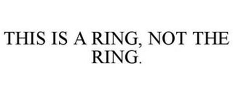 THIS IS A RING, NOT THE RING.