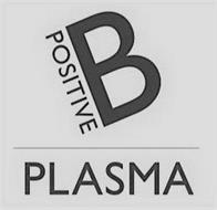 B POSITIVE PLASMA