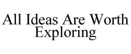 ALL IDEAS ARE WORTH EXPLORING