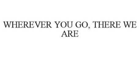 WHEREVER YOU GO, THERE WE ARE