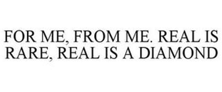 FOR ME, FROM ME. REAL IS RARE, REAL IS A DIAMOND