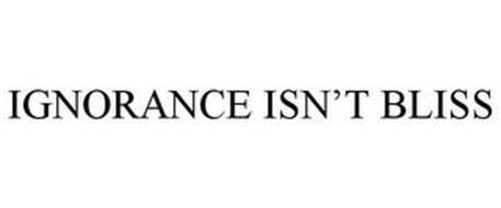 IGNORANCE ISN'T BLISS