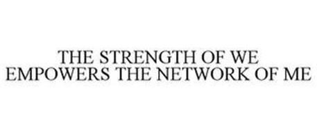 THE STRENGTH OF WE EMPOWERS THE NETWORK OF ME