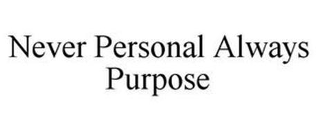 NEVER PERSONAL ALWAYS PURPOSE