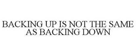 BACKING UP IS NOT THE SAME AS BACKING DOWN