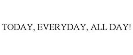 TODAY, EVERYDAY, ALL DAY!