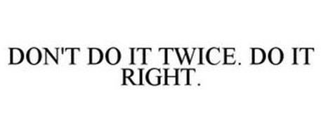 DON'T DO IT TWICE. DO IT RIGHT.