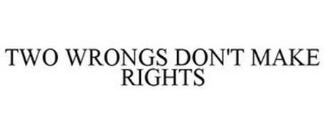 TWO WRONGS DON'T MAKE RIGHTS