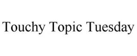 TOUCHY TOPIC TUESDAY