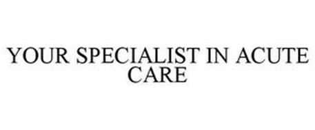 YOUR SPECIALIST IN ACUTE CARE