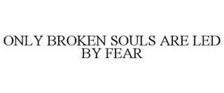 ONLY BROKEN SOULS ARE LED BY FEAR