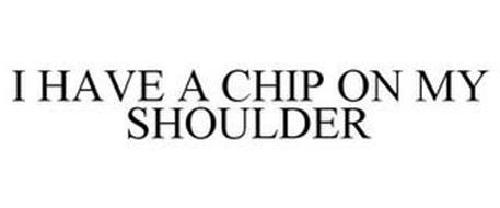 I HAVE A CHIP ON MY SHOULDER