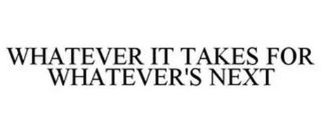 WHATEVER IT TAKES FOR WHATEVER'S NEXT