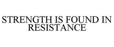 STRENGTH IS FOUND IN RESISTANCE