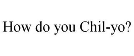 HOW DO YOU CHIL-YO?