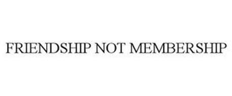 FRIENDSHIP NOT MEMBERSHIP
