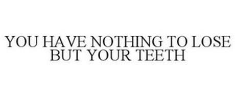 YOU HAVE NOTHING TO LOSE BUT YOUR TEETH