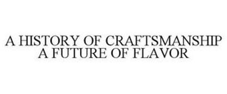 A HISTORY OF CRAFTSMANSHIP A FUTURE OF FLAVOR