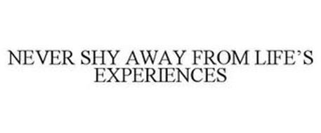 NEVER SHY AWAY FROM LIFE'S EXPERIENCES