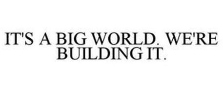IT'S A BIG WORLD. WE'RE BUILDING IT.