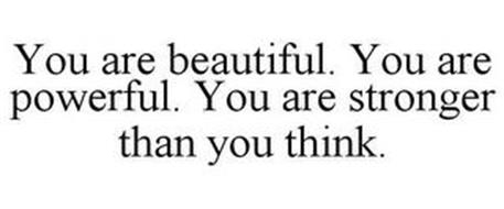 YOU ARE BEAUTIFUL. YOU ARE POWERFUL. YOU ARE STRONGER THAN YOU THINK.